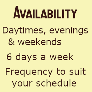 Availability: Daytimes, evenings & weekends; 6 days a week; Really flexible, frequency to suit you.